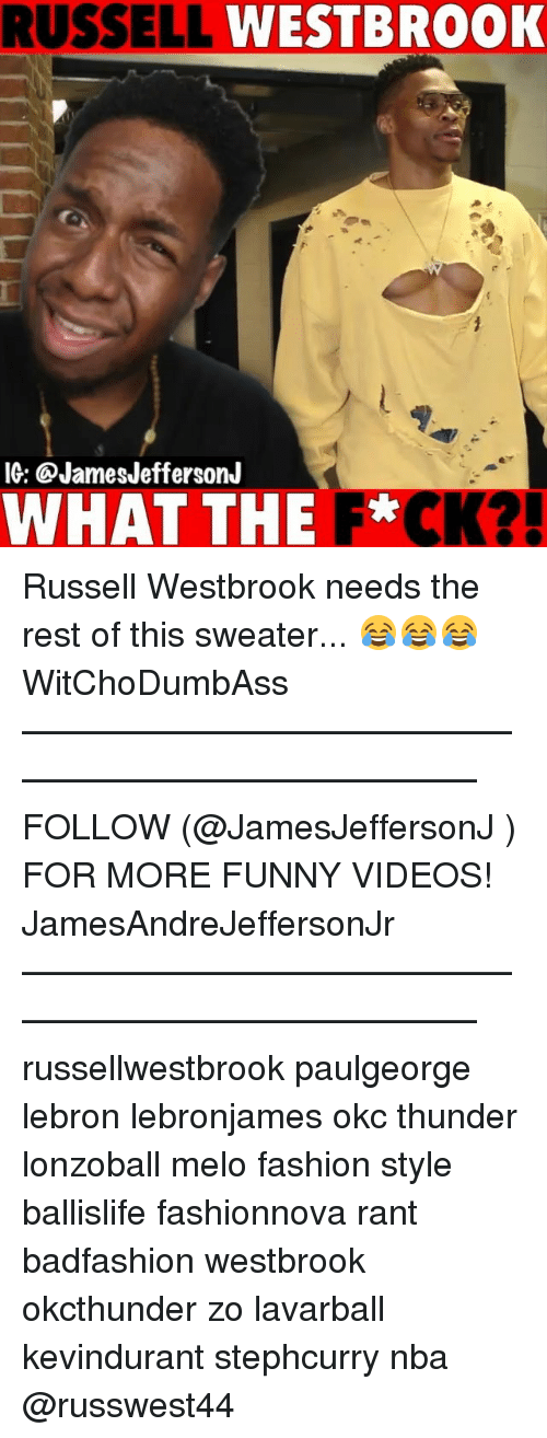 Fashion, Funny, and Memes: RUSSELL  WESTBROOK  IG: @JamesJeffersonJ  WHAT THE F*CK? Russell Westbrook needs the rest of this sweater... 😂😂😂 WitChoDumbAss ——————————————————————————— FOLLOW (@JamesJeffersonJ ) FOR MORE FUNNY VIDEOS! JamesAndreJeffersonJr ——————————————————————————— russellwestbrook paulgeorge lebron lebronjames okc thunder lonzoball melo fashion style ballislife fashionnova rant badfashion westbrook okcthunder zo lavarball kevindurant stephcurry nba @russwest44