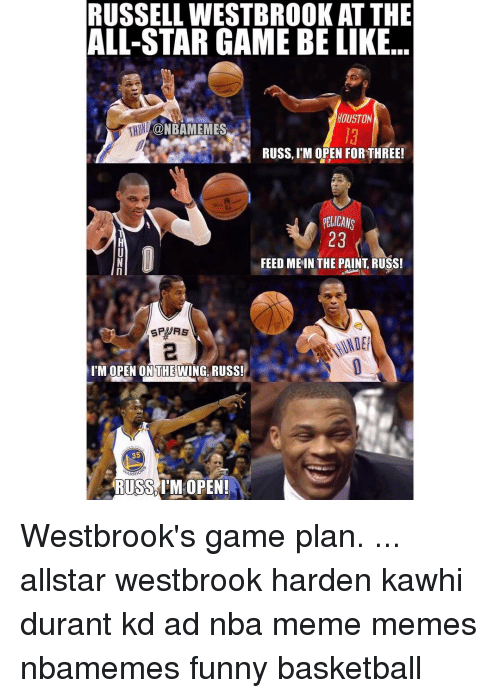 Funny Basketball: RUSSELL WESTBROOKAT THE  ALL-STAR GAME BE LIKE  HOUSTON  CONBAMEMES  RUSS, M OPEN FOR THREE!  ELICANS  23  FEED ME IN THE PAINT RUSS!  I'M OPEN ON THE WING RUSS!  35  ARR  RUSS IM OPEN! Westbrook's game plan. ... allstar westbrook harden kawhi durant kd ad nba meme memes nbamemes funny basketball