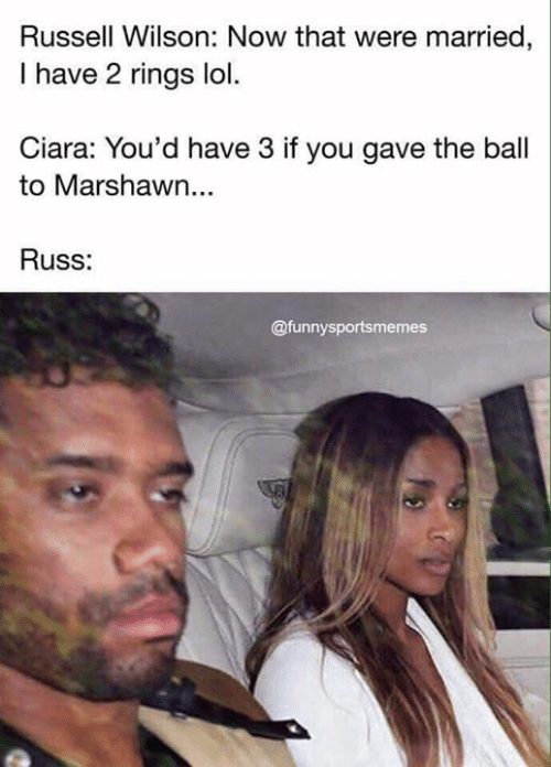 Ciara: Russell Wilson: Now that were married,  I have 2 rings lol.  Ciara: You'd have 3 if you gave the ball  to Marshawn...  Russ:  @funnysportsmemes