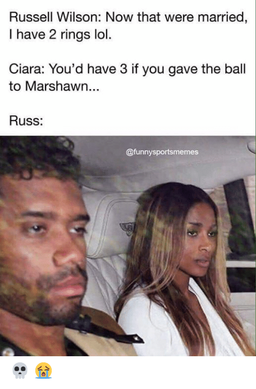 Ciara: Russell Wilson: Now that were married,  I have 2 rings lol.  Ciara: You'd have 3 if you gave the ball  to Marshawn...  Russ:  @funnysportsmemes 💀 😭