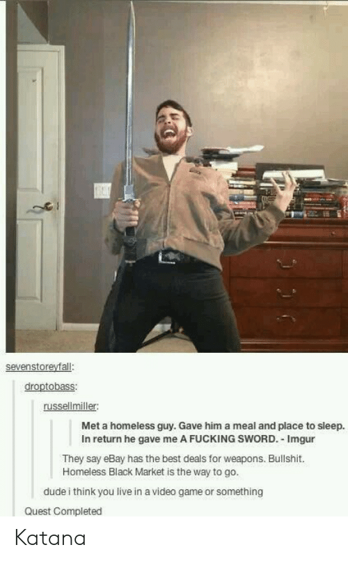 katana: russellmiller  Met a homeless guy. Gave him a meal and place to sleep.  In return he gave me A FUCKING SWORD. Imgur  They say eBay has the best deals for weapons. Bullshit.  Homeless Black Market is the way to go.  dude i think you live in a video game or something  Quest Completed Katana