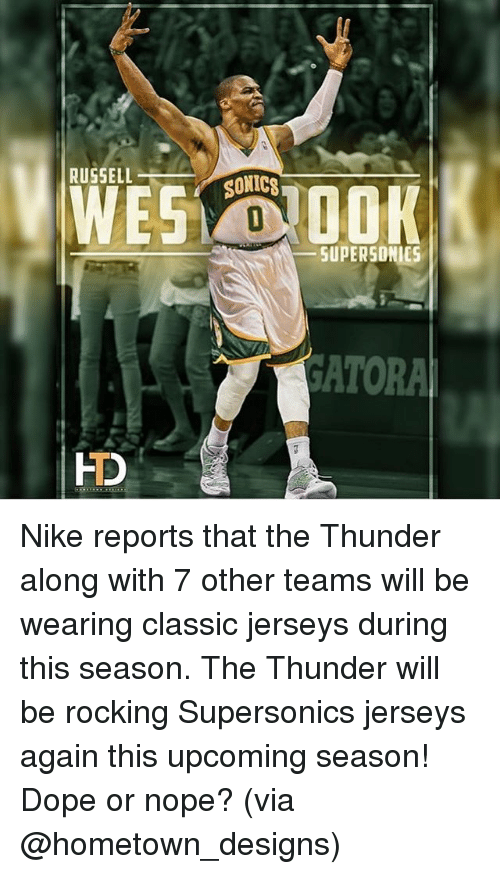 Nopes: RUSSELLS  SONICS  SUPERSONIES  ATORA  FD Nike reports that the Thunder along with 7 other teams will be wearing classic jerseys during this season. The Thunder will be rocking Supersonics jerseys again this upcoming season! Dope or nope? (via @hometown_designs)