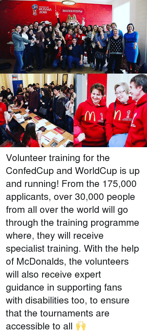 McDonalds, Memes, and Ensure: RUSSIA  2018  BOJIOHTEPbl Volunteer training for the ConfedCup and WorldCup is up and running! From the 175,000 applicants, over 30,000 people from all over the world will go through the training programme where, they will receive specialist training. With the help of McDonalds, the volunteers will also receive expert guidance in supporting fans with disabilities too, to ensure that the tournaments are accessible to all 🙌
