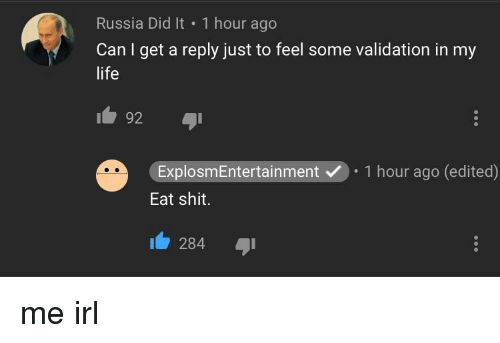 Russia Did It: Russia Did It 1 hour ago  Can I get a reply just to feel some validation in my  life  192  I  ExplosmEntertainment.1 hour ago (edited)  Eat shit.  284
