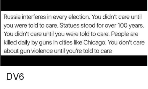 Anaconda, Chicago, and Guns: Russia interferes in every election. You didn't care until  you were told to care. Statues stood for over 100 years.  You didn't care until you were told to care. People are  killed daily by guns in cities like Chicago. You don't care  about gun violence until you're told to care DV6