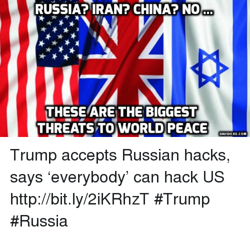 Memes, China, and Iran: RUSSIA? IRAN? CHINA? NO  THESE ARE THE BIGGEST  THREATS TO WORLD PEACE  DAVIDICKE.COM Trump accepts Russian hacks, says 'everybody' can hack US http://bit.ly/2iKRhzT #Trump #Russia
