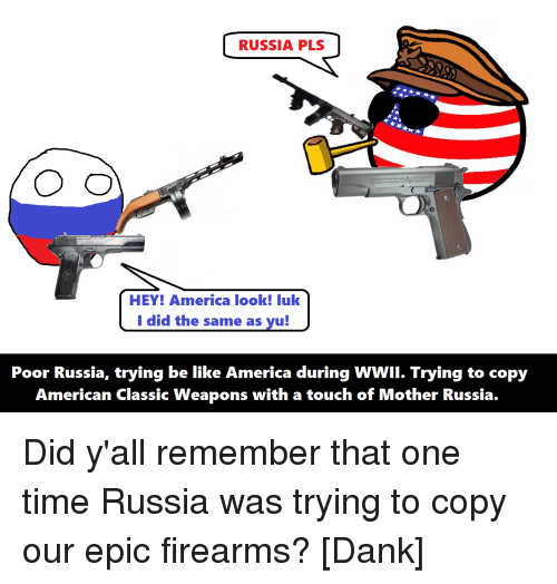 America, Be Like, and Dank: RUSSIA PLS  O CD  HEY! America look! luk  I did the same as yu!  Poor Russia, trying be like America during WWII. Trying to copy  American Classic Weapons with a touch of Mother Russia. Did y'all remember that one time Russia was trying to copy our epic firearms? [Dank]