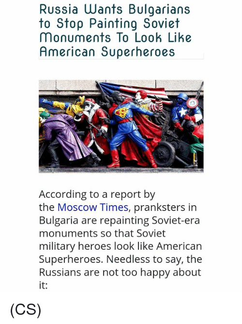 Bulgaria: Russia Wants Bulgarians  to Stop Painting Soviet  Monuments To Look Like  American Superheroes  According to a report by  the Moscow Times, pranksters in  Bulgaria are repainting Soviet-era  monuments so that Soviet  military heroes look like American  Superheroes. Needless to say, the  Russians are not too happy about  it: (CS)