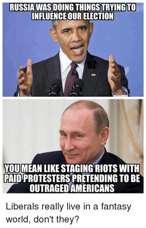 Memes, Riot, and Russia: RUSSIA WAS DOING THINGSTRYINGTO  INFLUENCE OUR ELECTION  YOUMEAN LIKE STAGING RIOTS WITH  PAIDTPROTESTERS PRETENDING TO BE  OUTRAGEDAMERICANS Liberals really live in a fantasy world, don't they?