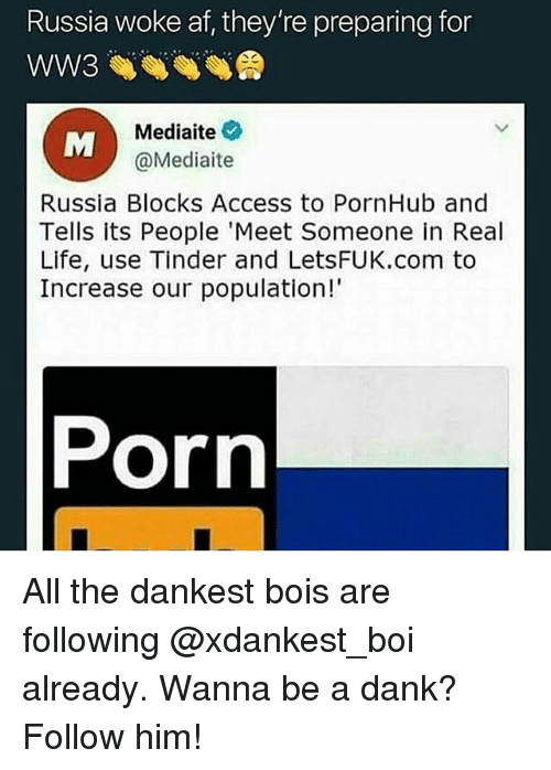Woke Af: Russia woke af, they're preparing for  Mediaite  @Mediaite  Russia Blocks Access to PornHub and  Tells its People 'Meet Someone in Real  Life, use Tinder and LetsFUK.com to  Increase our population!  Porn All the dankest bois are following @xdankest_boi already. Wanna be a dank? Follow him!