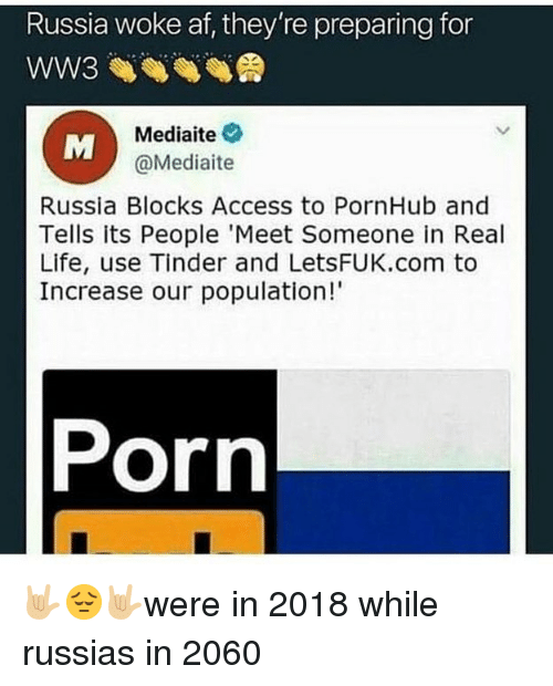 Af, Life, and Memes: Russia woke af, they're preparing for  WW3  Mediaite  @Mediaite  Russia Blocks Access to PornHub and  Tells its People 'Meet Someone in Real  Life, use Tinder and LetSFUK.com to  Increase our population!  Porn 🤟🏼😔🤟🏼were in 2018 while russias in 2060
