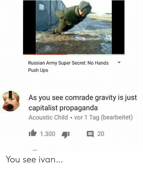 Capitalist: Russian Army Super Secret: No Hands  Push Ups  As you see comrade gravity is just  capitalist propaganda  Acoustic Child vor 1 Tag (bearbeitet)  E 20  1.300 You see ivan…