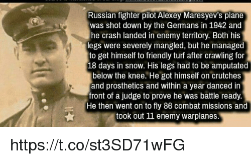 Russian: Russian fighter pilot Alexey Maresyev's plane  was shot down by the Germans in 1942 and  he crash landed in enemy territory. Both his  legs were severely mangled, but he managed  to get himself to friendly turf after crawling for  18 days in snow. His legs had to be amputated  below the knee. He got himself on crutches  and prosthetics and within a year danced in  front of a judge to prove he was battle ready  He then went on to fly 86 combat missions and  took out 11 enemy warplanes. https://t.co/st3SD71wFG