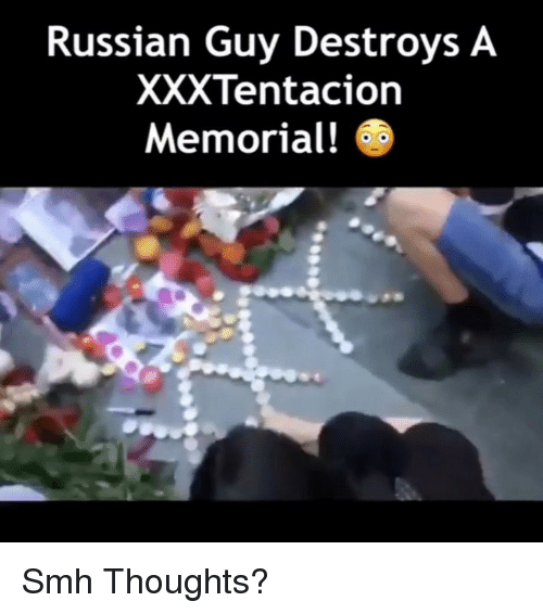 Memes, Smh, and Russian: Russian Guy Destroys A  XXXTentacion  Memorial! Smh Thoughts?