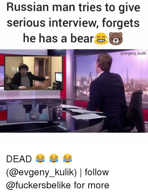 Memes, 🤖, and Interview: Russian man tries to give  serious interview, forgets  he has a bear  O  @evgeny kulik DEAD 😂 😂 😂 (@evgeny_kulik) | follow @fuckersbelike for more