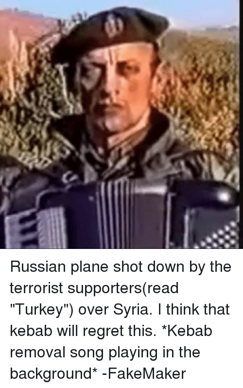 """Regret, Songs, and Syria: Russian plane shot down by the terrorist supporters(read """"Turkey"""") over Syria. I think that kebab will regret this. *Kebab removal song playing in the background* -FakeMaker"""