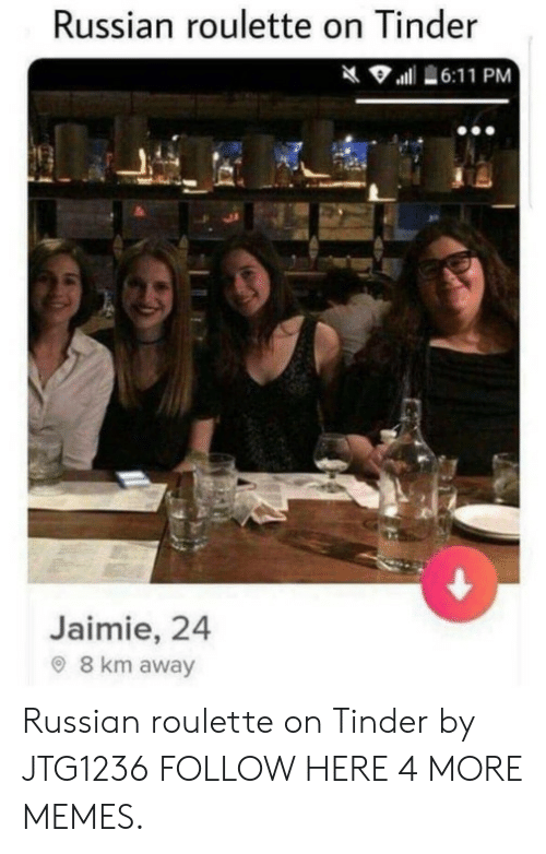 russian roulette: Russian roulette on Tinder  6:11 PM  Jaimie, 24  8 km away Russian roulette on Tinder by JTG1236 FOLLOW HERE 4 MORE MEMES.