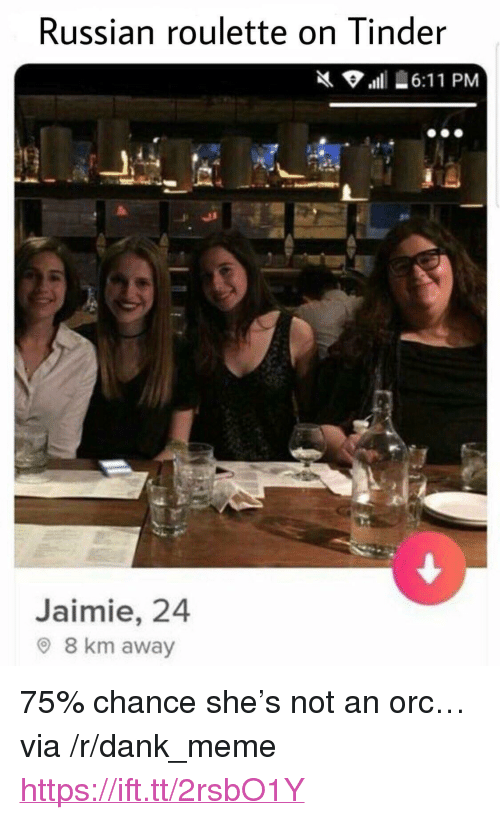"""russian roulette: Russian roulette on Tinder  Jaimie, 24  O 8 km away <p>75% chance she's not an orc&hellip; via /r/dank_meme <a href=""""https://ift.tt/2rsbO1Y"""">https://ift.tt/2rsbO1Y</a></p>"""