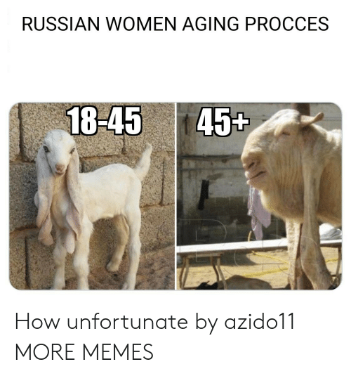 aging: RUSSIAN WOMEN AGING PROCCES  18-45 45t How unfortunate by azido11 MORE MEMES