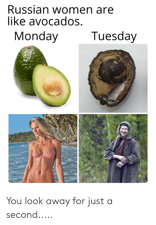 Russian Women: Russian women are  like avocados.  Tuesday  Monday You look away for just a second.....