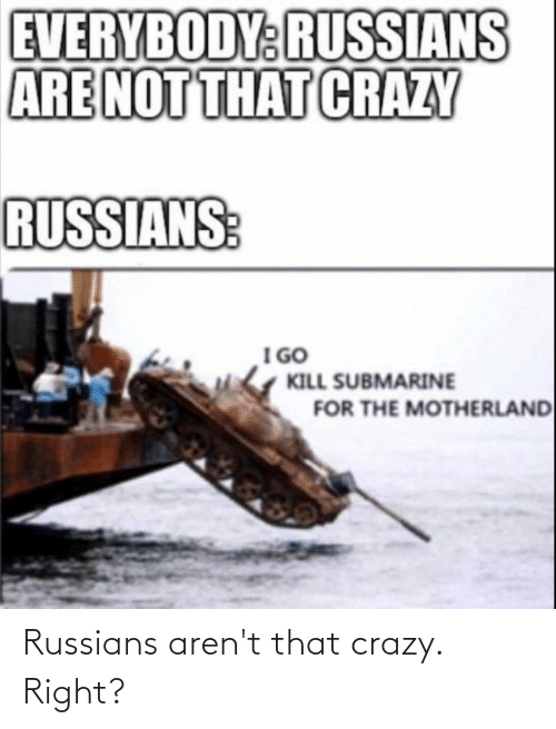 russians: Russians aren't that crazy. Right?