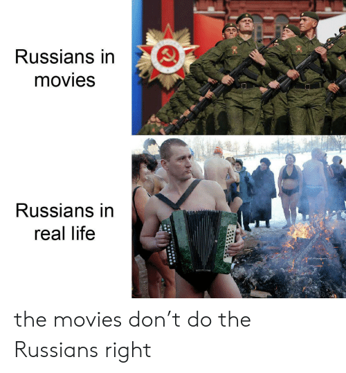 russians: Russians in  movies  Russians in  real life the movies don't do the Russians right