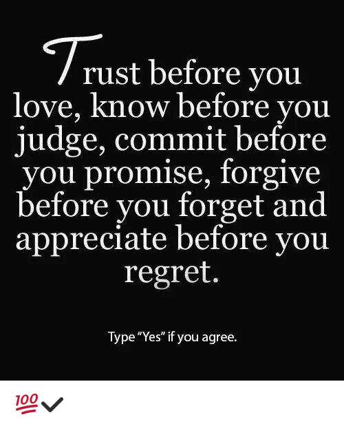 "Regret: rust before you  love, know before you  judge, commit before  you promise, forgive  before you forget and  appreciate before you  regret.  Type ""Yes"" if you agree. 💯✔"