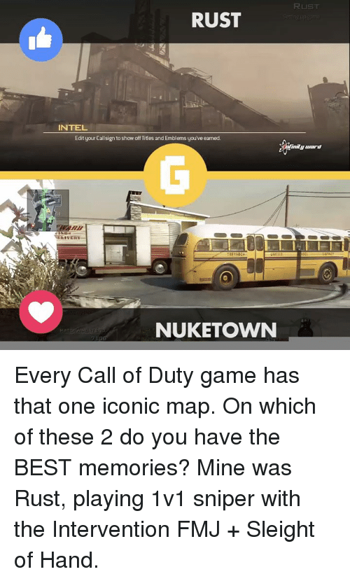 Video Games, Nuketown, and Call of Duty: RUST  INTEL  Edit your Callsign to show off Titles and Emblems you've earned.  NUKETOWN  RUST  inilu Luard Every Call of Duty game has that one iconic map. On which of these 2 do you have the BEST memories? Mine was Rust, playing 1v1 sniper with the Intervention FMJ + Sleight of Hand.