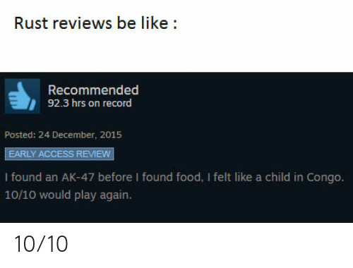 92.3: Rust reviews be like:  Recommended  92.3 hrs on record  Posted: 24 December, 2015  EARLY ACCESS REVIEW  I found an AK-47 before I found food, I felt like a child in Congo.  10/10 would play again. 10/10