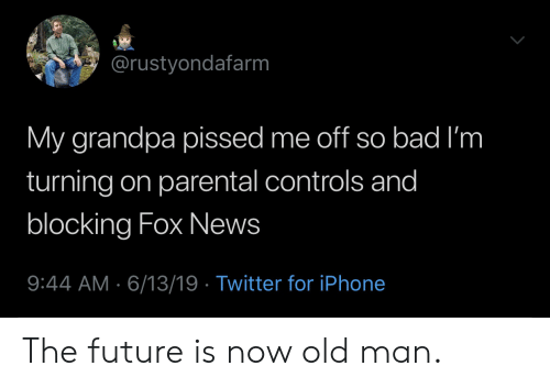 Parental: @rustyondafarm  My grandpa pissed me off so bad I'm  turning on parental controls and  blocking Fox News  9:44 AM 6/13/19 Twitter for iPhone The future is now old man.