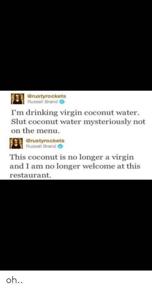 Russell Brand: @rustyrockets  Russell Brand  I'm drinking virgin coconut water  Slut coconut water mysteriously not  on the menu.  @rustyrockets  Russell Brand  This coconut is no longer a virgin  and I am no longer welcome at this  restaurant. oh..