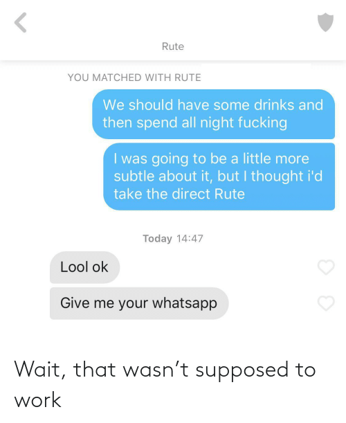 But I Thought: Rute  YOU MATCHED WITH RUTE  We should have some drinks and  then spend all night fucking  I was going to be a little more  subtle about it, but I thought i'd  take the direct Rute  Today 14:47  Lool ok  Give me your whatsapp Wait, that wasn't supposed to work