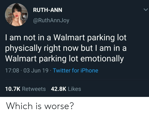 ann: RUTH-ANN  @RuthAnnJoy  am not in a Walmart parking lot  physically right now but I am in a  Walmart parking lot emotionally  17:08 03 Jun 19 Twitter for iPhone  10.7K Retweets 42.8K Likes Which is worse?