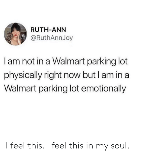 ann: RUTH-ANN  @RuthAnnJoy  I am not in a Walmart parking lot  physically right now but I am in a  Walmart parking lot emotionally I feel this. I feel this in my soul.