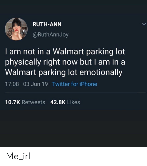 ann: RUTH-ANN  @RuthAnnJoy  I am not in a Walmart parking lot  physically right now but I am in a  Walmart parking lot emotionally  17:08 03 Jun 19. Twitter for iPhone  10.7K Retweets 42.8K Likes Me_irl