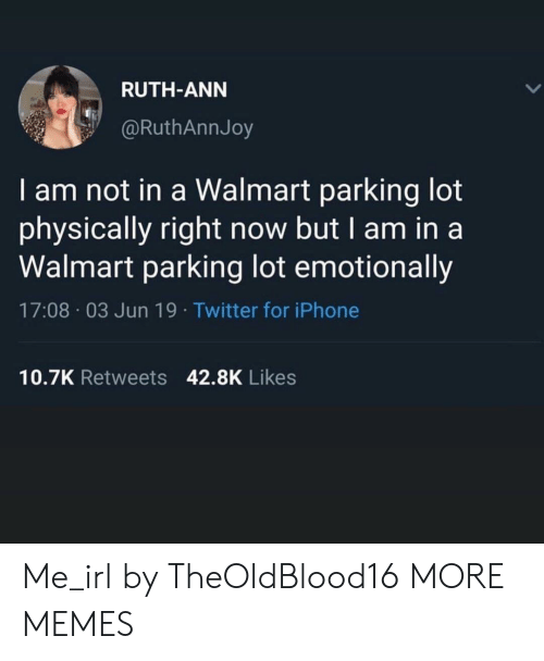 ann: RUTH-ANN  @RuthAnnJoy  I am not in a Walmart parking lot  physically right now but I am in a  Walmart parking lot emotionally  17:08 03 Jun 19. Twitter for iPhone  10.7K Retweets 42.8K Likes Me_irl by TheOldBlood16 MORE MEMES