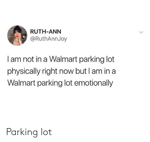 ann: RUTH-ANN  @RuthAnnJoy  I am not in a Walmart parking lot  physically right now but I am in a  Walmart parking lot emotionally Parking lot