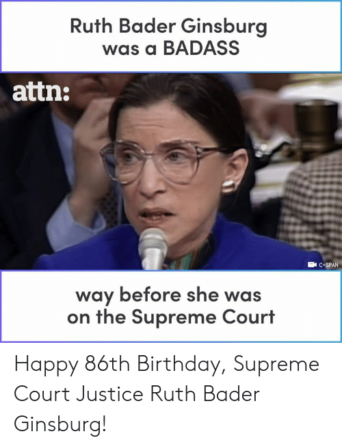A Badass: Ruth Bader Ginsburg  was a BADASS  attn:  EN C-SPAN  way before she was  on the Supreme Court Happy 86th Birthday, Supreme Court Justice Ruth Bader Ginsburg!
