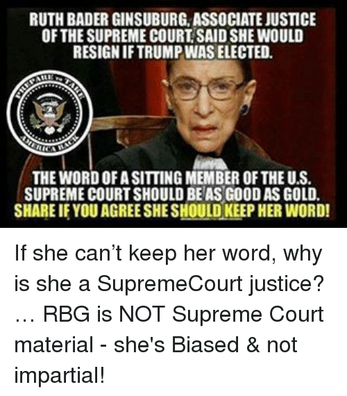 impartial: RUTH BADER GINSUBURG ASSOCIATE JUSTICE  OF THESUPREME COURT SAIDSHE WOULD  RESIGNIFTRUMPINAS ELECTED.  THE WORDOFASITTING MEMBER OF THE U.S.  SUPREME COURT SHOULD BEASG00DAS GOLD.  SHARE IF YOU AGREESHESHOULD KEEP HER WORD! If she can't keep her word, why is she a SupremeCourt justice?… RBG is NOT Supreme Court material - she's Biased & not impartial!