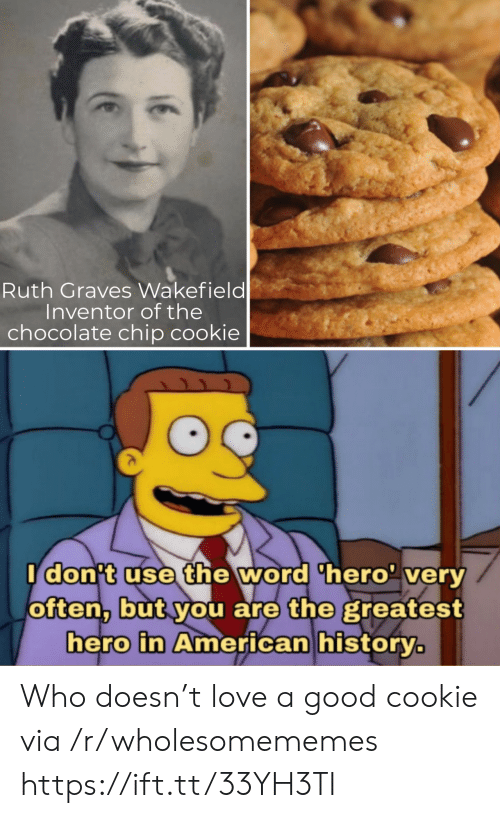 Chocolate Chip: Ruth Graves Wakefield  Inventor of the  chocolate chip cookie  Idon't use the word 'hero' very  often, but you are the greatest  hero in American history. Who doesn't love a good cookie via /r/wholesomememes https://ift.tt/33YH3TI