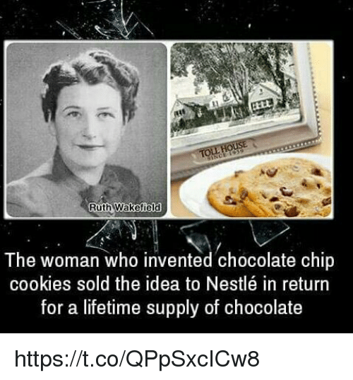Lifetime Supply Of Chocolate: Ruth Wakefield  The woman who invented chocolate chip  cookies sold the idea to Nestlé in return  for a lifetime supply of chocolate https://t.co/QPpSxcICw8