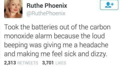 Feel Sick: Ruthe Phoenix  @RuthePhoenix  Took the batteries out of the carbon  monoxide alarm because the loud  beeping was giving me a headache  and making me feel sick and dizzy.  2,313 RETWEETS 3,701 LIKES