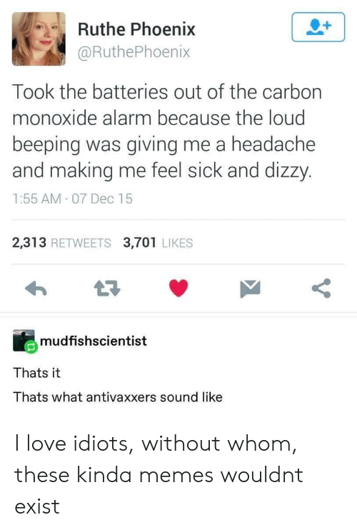 Feel Sick: Ruthe Phoenix  @RuthePhoenix  Took the batteries out of the carbon  monoxide alarm because the loud  beeping was giving me a headache  and making me feel sick and dizzy.  1:55 AM 07 Dec 15  2,313 RETWEETS 3,701 LIKES  mudfishscientist  Thats it  Thats what antivaxxers sound like I love idiots, without whom, these kinda memes wouldnt exist