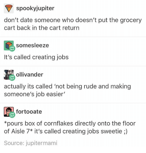 "Rude, Date, and Jobs: RV spooky jupiter  don't date someone who doesn't put the grocery  cart back in the cart return  som sleeze  It's called creating jobs  ollivander  actually its called ""not being rude and making  someone's job easier'  for tooate  *pours box of Cornflakes directly onto the floor  of Aisle 7* it's called creating jobs sweetie  Source: jupitermami"