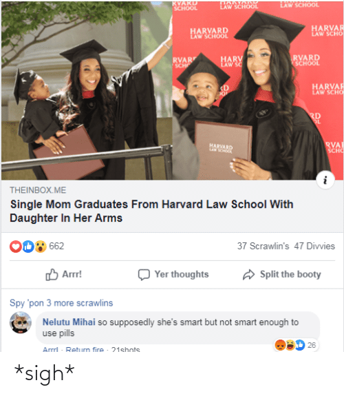 Law School: RVARD  SCHOOL  LAW SCROOL  LAW SCHOOL  HARVAR  LAW SCHO  HARVARD  LAW SCHOOL  RVARD  SCHOOL  RVAR  SCH  HARV  LAW SC  HARVAR  LAW SCHO  <D  RD  OL  RVA  SCHO  HARVARD  THEINBOX.ME  Single Mom Graduates From Harvard Law School With  Daughter In Her Arms  662  37 Scrawlin's 47 Divvies  O Arrr!  A Split the booty  Yer thoughts  Spy 'pon 3 more scrawlins  Nelutu Mihai so supposedly she's smart but not smart enough to  use pills  D 26  Arrrl - Return fire - 21shots *sigh*
