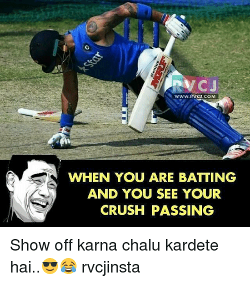 rvc: RVC  C J  WWW.RVCJ.COMM  WHEN YOU ARE BATTING  AND YOU SEE YOUR  CRUSH PASSING Show off karna chalu kardete hai..😎😂 rvcjinsta