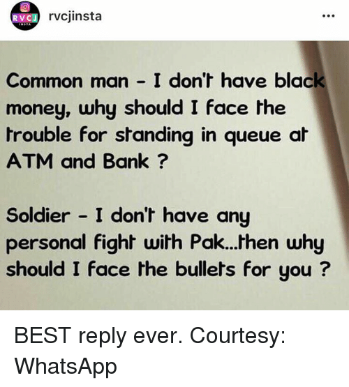 black money: RVC J  rvcjinsta  Common man I don't have black  money, why should I face the  trouble for standing in queue at  ATM and Bank  Soldier I don't have any  personal fight  with Pak...then why  should I face the bullets for you BEST reply ever.  Courtesy: WhatsApp