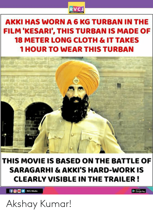 turban: RVCJ  AKKI HAS WORN A 6 KG TURBAN IN THE  FILM'KESARI', THIS TURBAN IS MADE OF  18 METER LONG CLOTH & IT TAKES  1 HOUR TO WEAR THIS TURBAN  THIS MOVIE IS BASED ON THE BATTLE OF  SARAGARHI & AKKI'S HARD-WORK IS  CLEARLY VISIBLE IN THE TRAILER!  RVCJ Media Akshay Kumar!