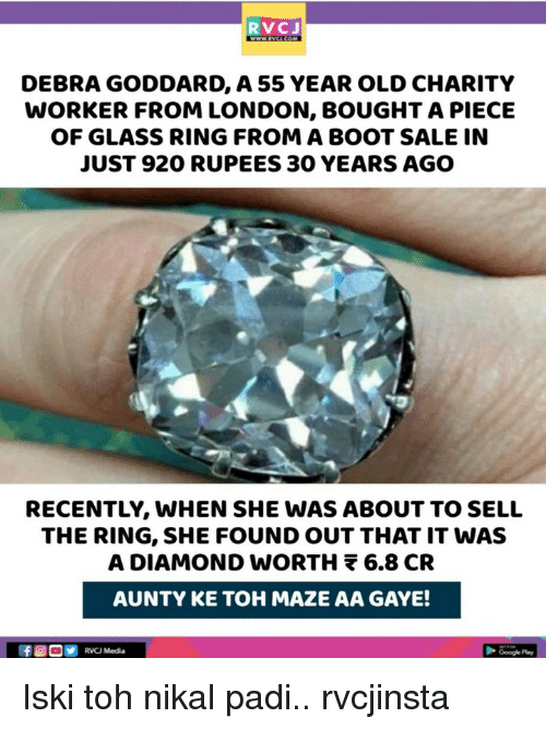 maze: RVCJ  DEBRA GODDARD, A 55 YEAR OLD CHARITY  WORKER FROM LONDON, BOUGHT A PIECE  OF GLASS RING FROM A BOOT SALE IN  JUST 920 RUPEES 30 YEARS AGO  RECENTLY, WHEN SHE WAS ABOUT TO SELL  THE RING, SHE FOUND OUT THAT IT WAS  A DIAMOND wORTH 6.8 CR  AUNTY KE TOH MAZE AA GAYE!  RVCJ Media Iski toh nikal padi.. rvcjinsta