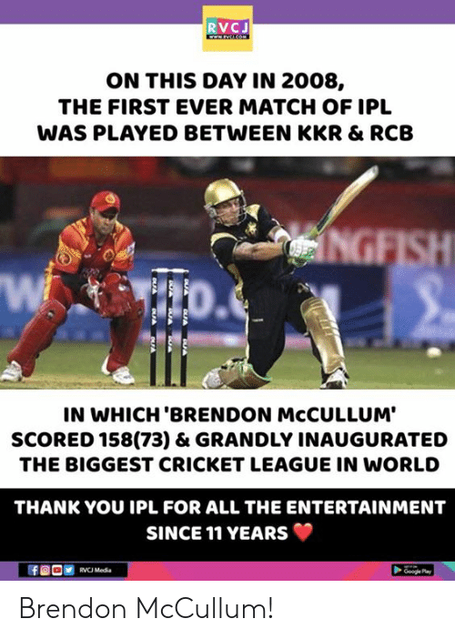 Cricket: RVCJ  ON THIS DAY IN 2008,  THE FIRST EVER MATCH OF IPL  WAS PLAYED BETWEEN KKR & RCB  Wi  IN WHICH 'BRENDON McCULLUM'  SCORED 158(73) & GRANDLY INAUGURATED  THE BIGGEST CRICKET LEAGUE IN WORLD  THANK YOU IPL FOR ALL THE ENTERTAINMENT  SINCE 11 YEARS  Mad  Ge Play Brendon McCullum!
